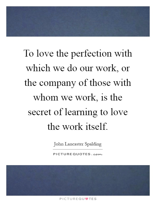 To love the perfection with which we do our work, or the company of those with whom we work, is the secret of learning to love the work itself Picture Quote #1