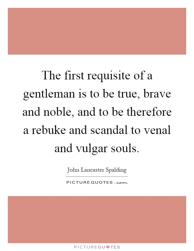 The first requisite of a gentleman is to be true, brave and noble, and to be therefore a rebuke and scandal to venal and vulgar souls Picture Quote #1