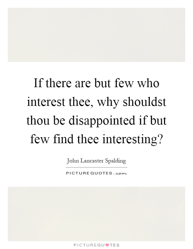 If there are but few who interest thee, why shouldst thou be disappointed if but few find thee interesting? Picture Quote #1