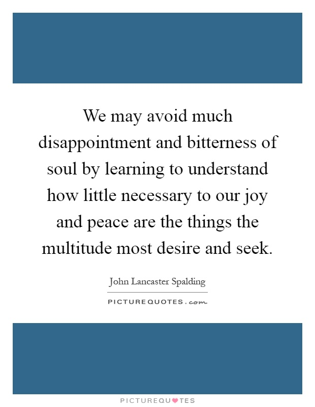 We may avoid much disappointment and bitterness of soul by learning to understand how little necessary to our joy and peace are the things the multitude most desire and seek Picture Quote #1
