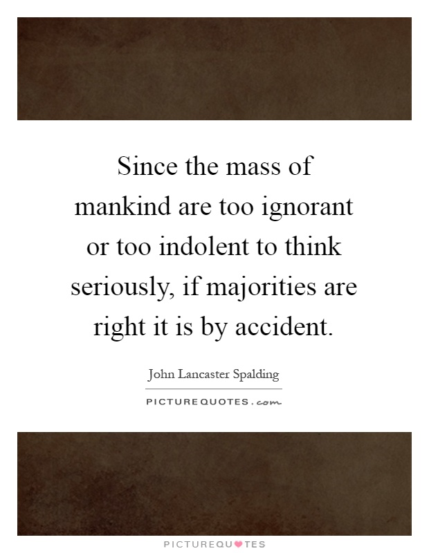 Since the mass of mankind are too ignorant or too indolent to think seriously, if majorities are right it is by accident Picture Quote #1