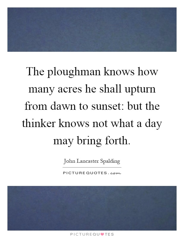The ploughman knows how many acres he shall upturn from dawn to sunset: but the thinker knows not what a day may bring forth Picture Quote #1