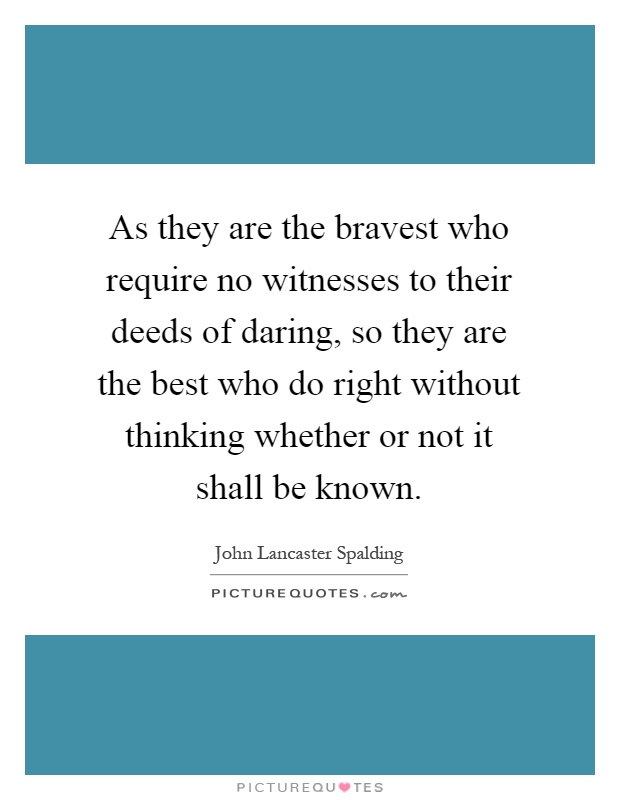 As they are the bravest who require no witnesses to their deeds of daring, so they are the best who do right without thinking whether or not it shall be known Picture Quote #1