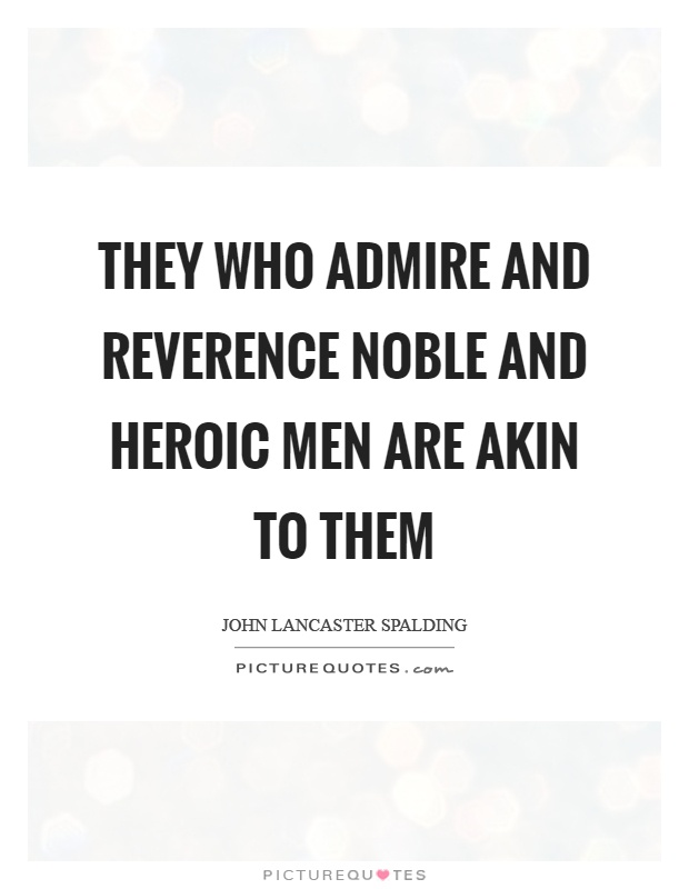 They who admire and reverence noble and heroic men are akin to them Picture Quote #1