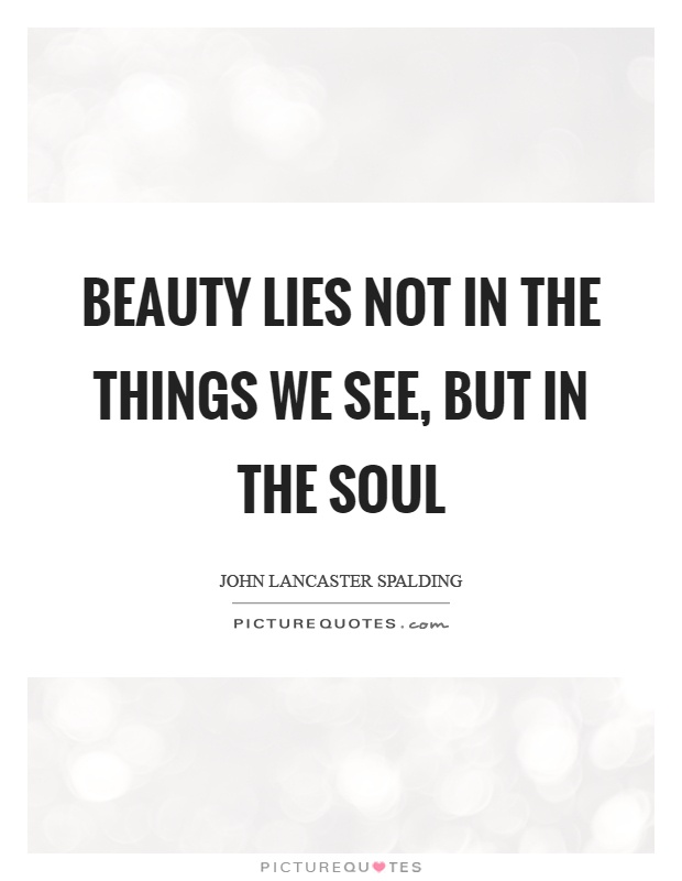 Beauty lies not in the things we see, but in the soul Picture Quote #1