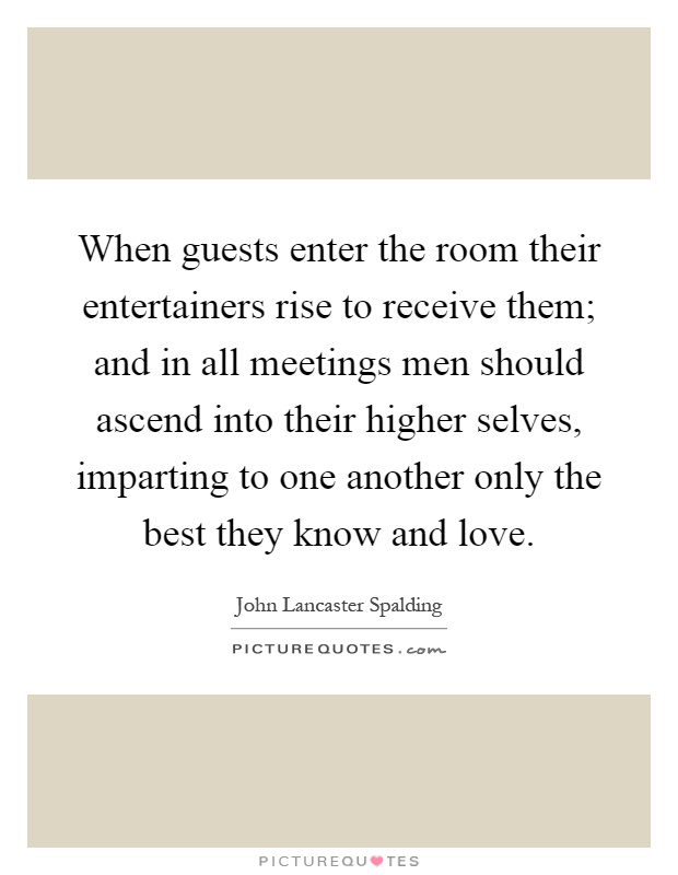 When guests enter the room their entertainers rise to receive them; and in all meetings men should ascend into their higher selves, imparting to one another only the best they know and love Picture Quote #1