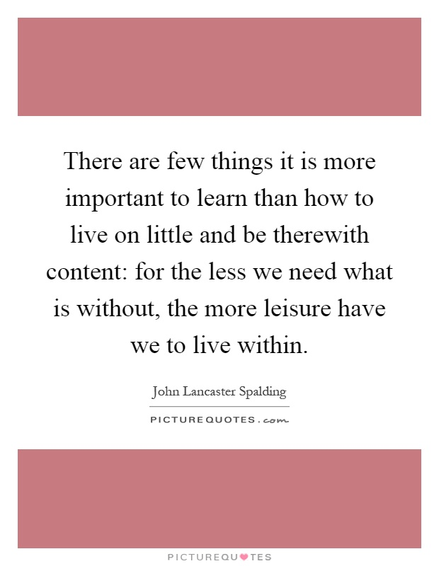 There are few things it is more important to learn than how to live on little and be therewith content: for the less we need what is without, the more leisure have we to live within Picture Quote #1