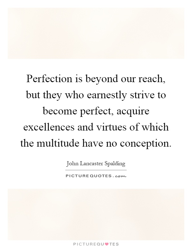 Perfection is beyond our reach, but they who earnestly strive to become perfect, acquire excellences and virtues of which the multitude have no conception Picture Quote #1