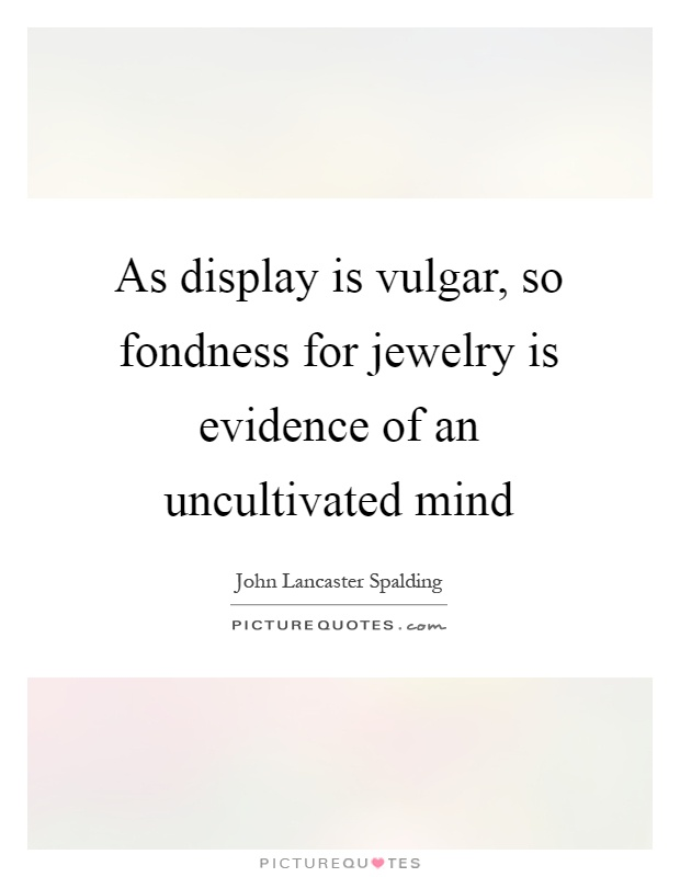 As display is vulgar, so fondness for jewelry is evidence of an uncultivated mind Picture Quote #1
