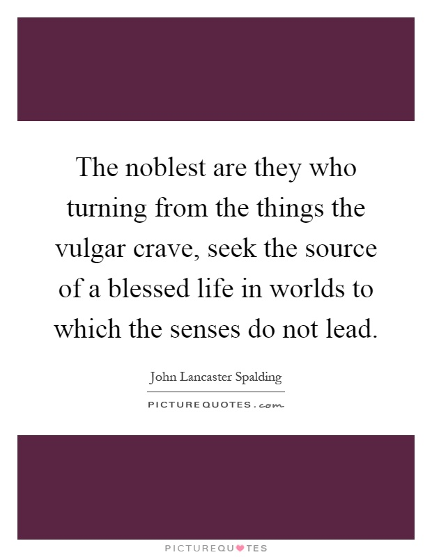 The noblest are they who turning from the things the vulgar crave, seek the source of a blessed life in worlds to which the senses do not lead Picture Quote #1