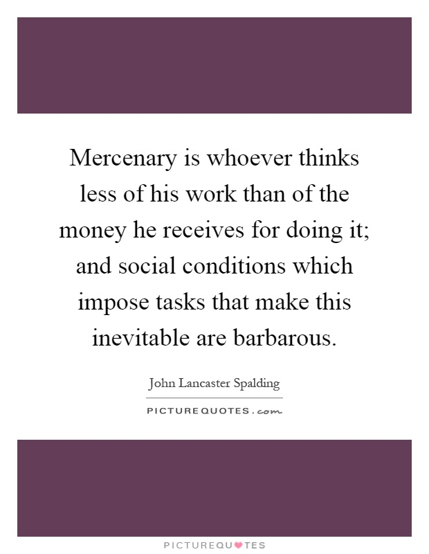 Mercenary is whoever thinks less of his work than of the money he receives for doing it; and social conditions which impose tasks that make this inevitable are barbarous Picture Quote #1