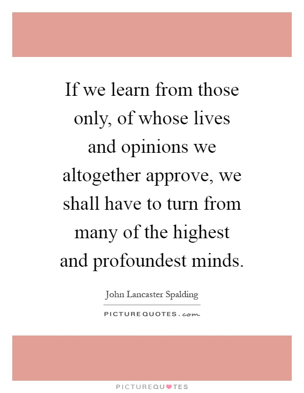 If we learn from those only, of whose lives and opinions we altogether approve, we shall have to turn from many of the highest and profoundest minds Picture Quote #1