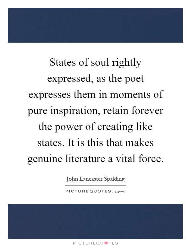 States of soul rightly expressed, as the poet expresses them in moments of pure inspiration, retain forever the power of creating like states. It is this that makes genuine literature a vital force Picture Quote #1