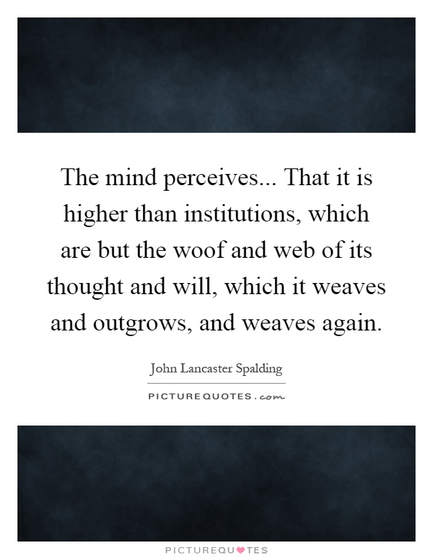 The mind perceives... That it is higher than institutions, which are but the woof and web of its thought and will, which it weaves and outgrows, and weaves again Picture Quote #1