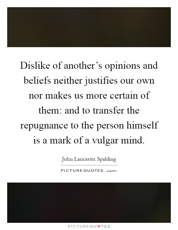 Dislike of another's opinions and beliefs neither justifies our own nor makes us more certain of them: and to transfer the repugnance to the person himself is a mark of a vulgar mind Picture Quote #1
