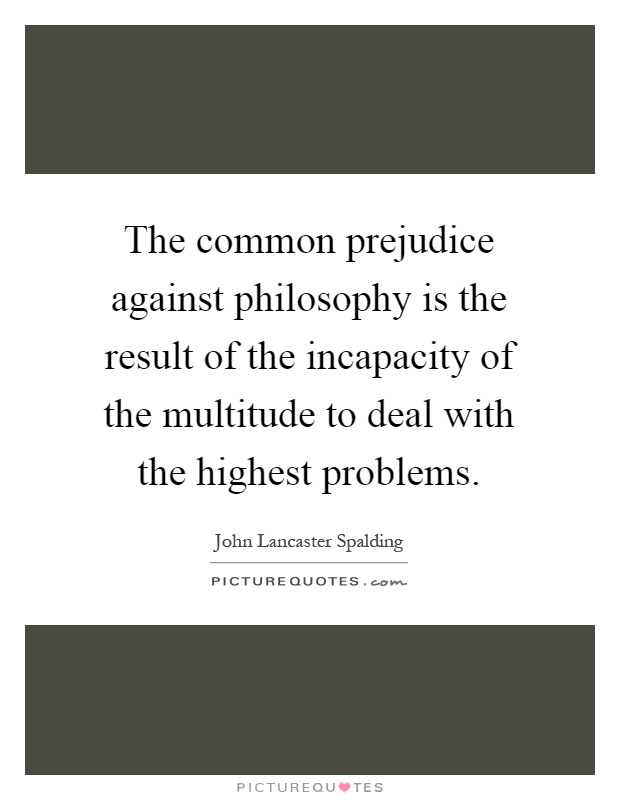 The common prejudice against philosophy is the result of the incapacity of the multitude to deal with the highest problems Picture Quote #1