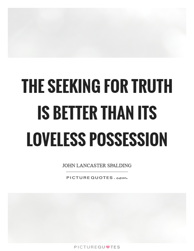 The seeking for truth is better than its loveless possession Picture Quote #1