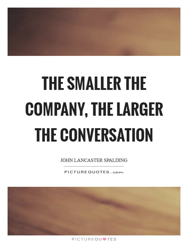 The smaller the company, the larger the conversation Picture Quote #1