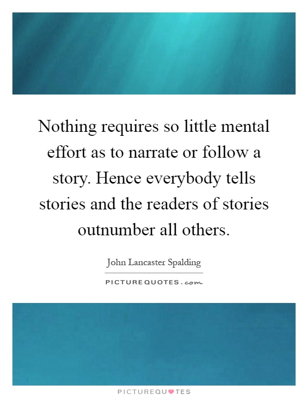 Nothing requires so little mental effort as to narrate or follow a story. Hence everybody tells stories and the readers of stories outnumber all others Picture Quote #1