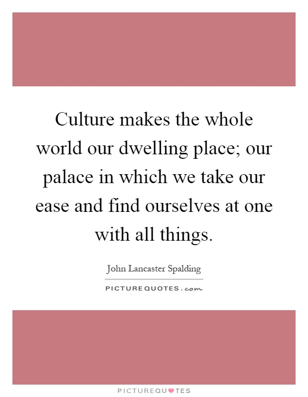 Culture makes the whole world our dwelling place; our palace in which we take our ease and find ourselves at one with all things Picture Quote #1