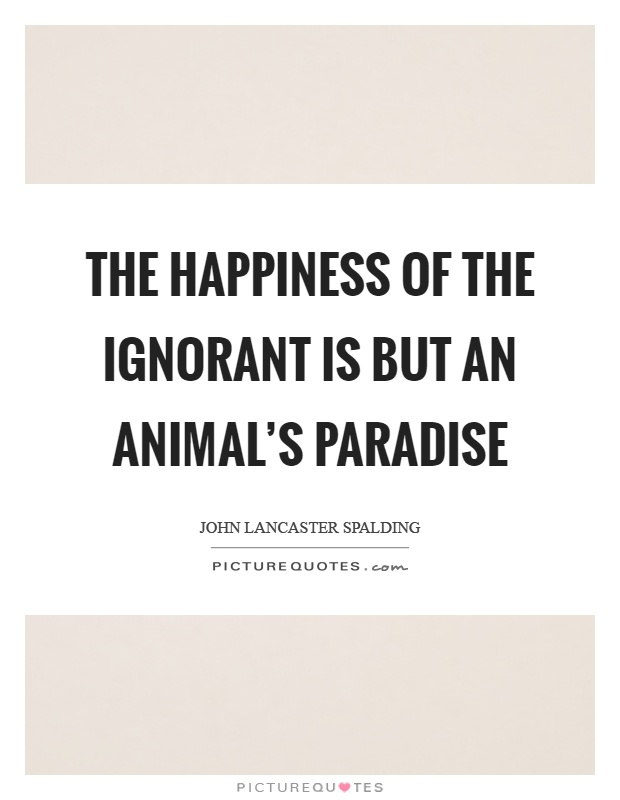 The happiness of the ignorant is but an animal's paradise Picture Quote #1