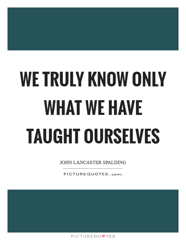 We truly know only what we have taught ourselves Picture Quote #1