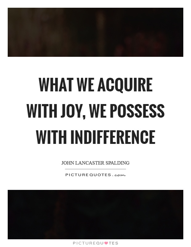 What we acquire with joy, we possess with indifference Picture Quote #1