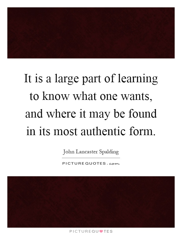 It is a large part of learning to know what one wants, and where it may be found in its most authentic form Picture Quote #1