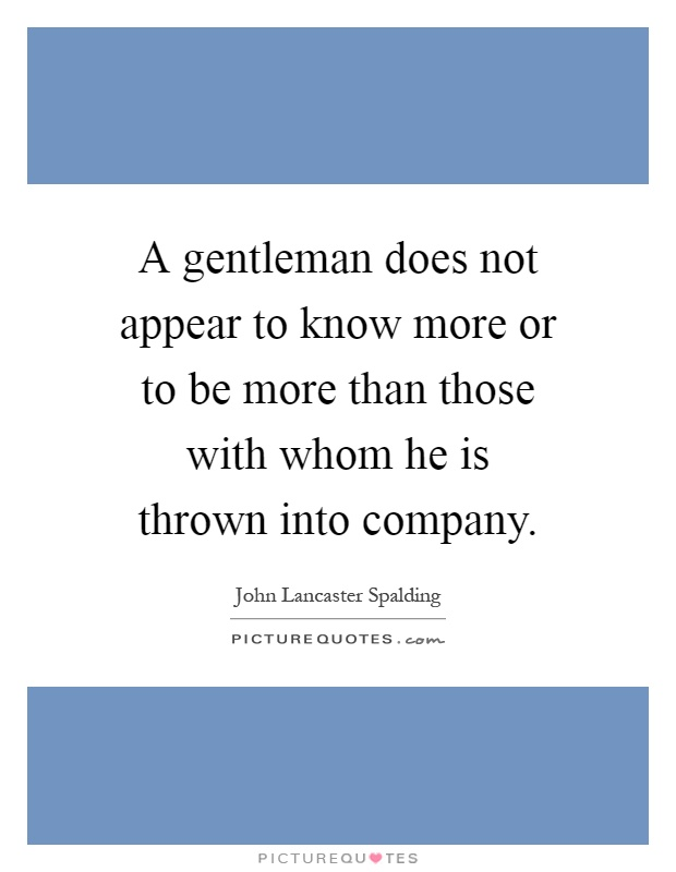 A gentleman does not appear to know more or to be more than those with whom he is thrown into company Picture Quote #1