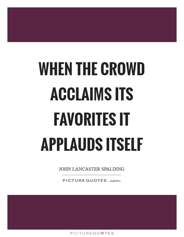 When the crowd acclaims its favorites it applauds itself Picture Quote #1