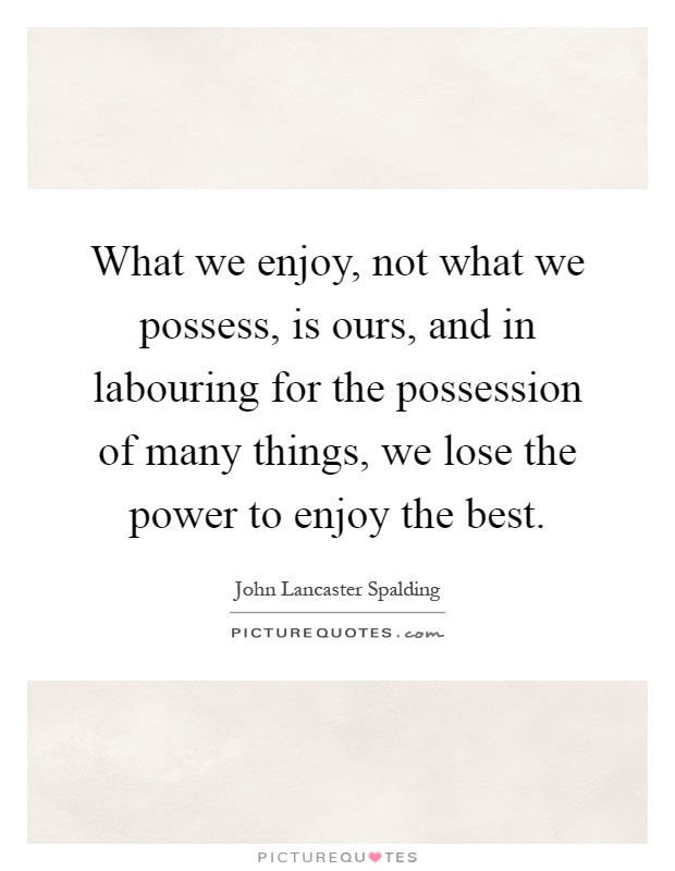 What we enjoy, not what we possess, is ours, and in labouring for the possession of many things, we lose the power to enjoy the best Picture Quote #1