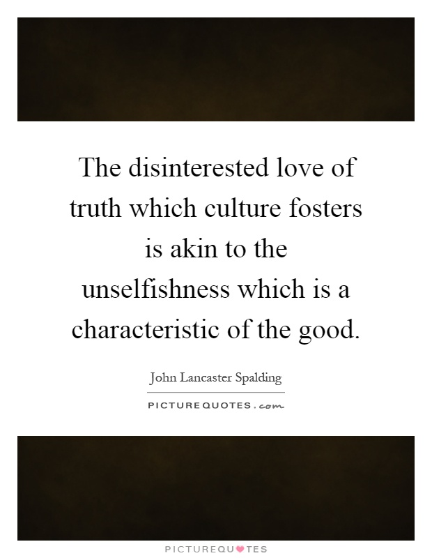 The disinterested love of truth which culture fosters is akin to the unselfishness which is a characteristic of the good Picture Quote #1