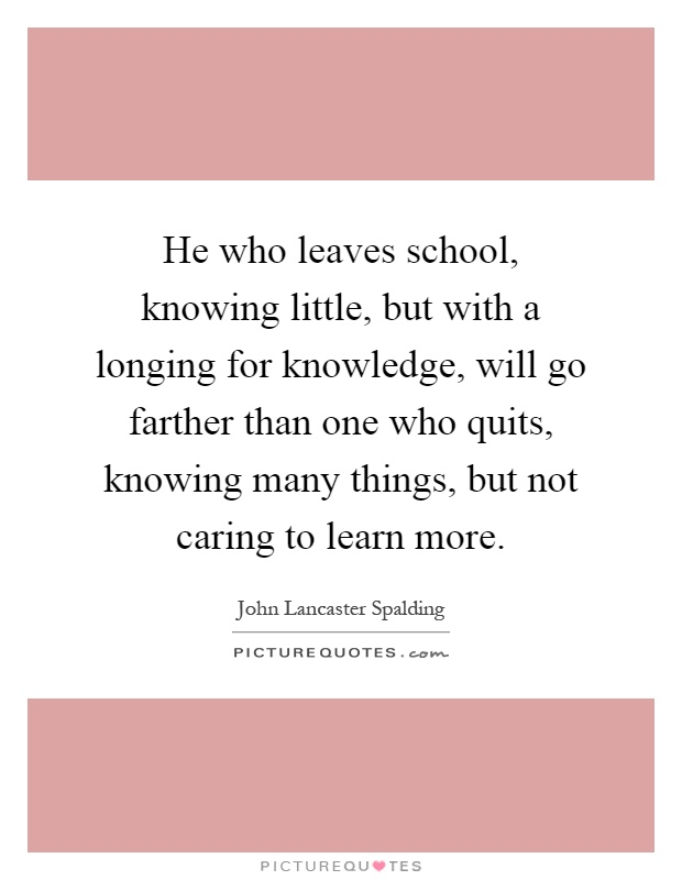 He who leaves school, knowing little, but with a longing for knowledge, will go farther than one who quits, knowing many things, but not caring to learn more Picture Quote #1