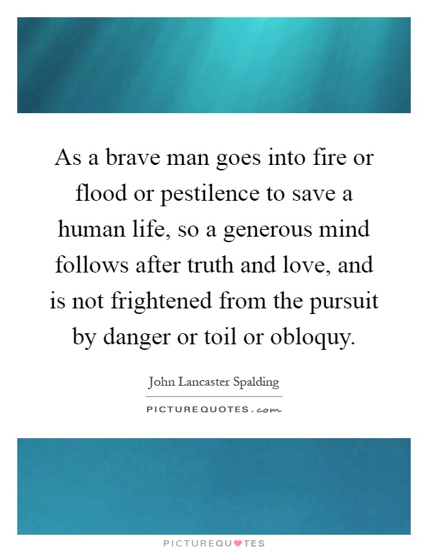 As a brave man goes into fire or flood or pestilence to save a human life, so a generous mind follows after truth and love, and is not frightened from the pursuit by danger or toil or obloquy Picture Quote #1