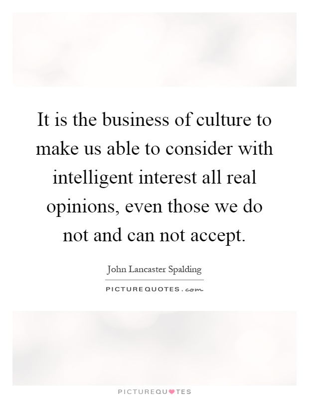 It is the business of culture to make us able to consider with intelligent interest all real opinions, even those we do not and can not accept Picture Quote #1