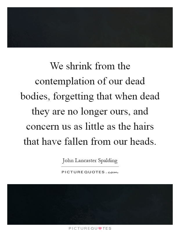 We shrink from the contemplation of our dead bodies, forgetting that when dead they are no longer ours, and concern us as little as the hairs that have fallen from our heads Picture Quote #1