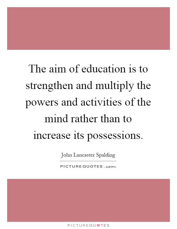 The aim of education is to strengthen and multiply the powers and activities of the mind rather than to increase its possessions Picture Quote #1