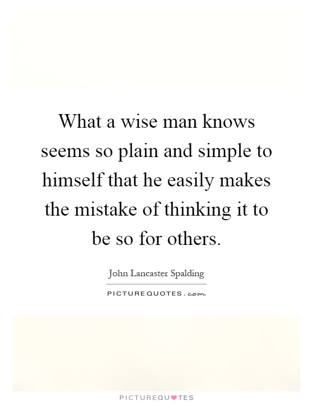 What a wise man knows seems so plain and simple to himself that he easily makes the mistake of thinking it to be so for others Picture Quote #1