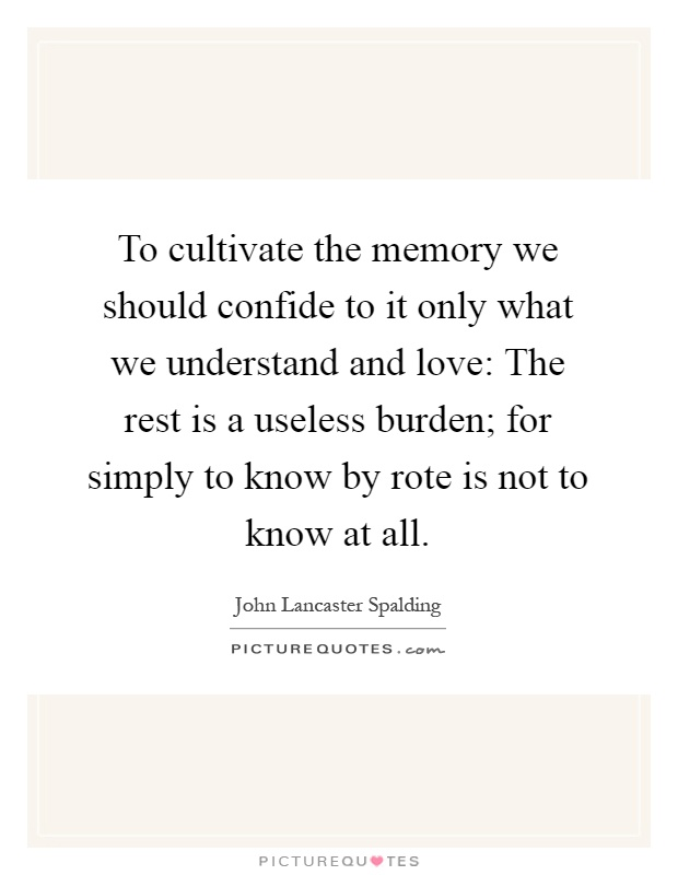 To cultivate the memory we should confide to it only what we understand and love: The rest is a useless burden; for simply to know by rote is not to know at all Picture Quote #1