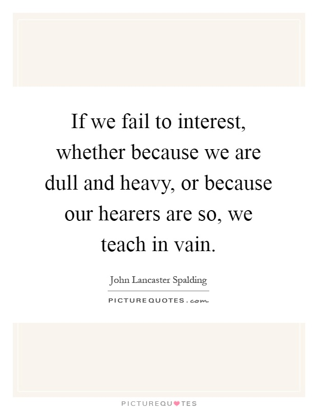 If we fail to interest, whether because we are dull and heavy, or because our hearers are so, we teach in vain Picture Quote #1