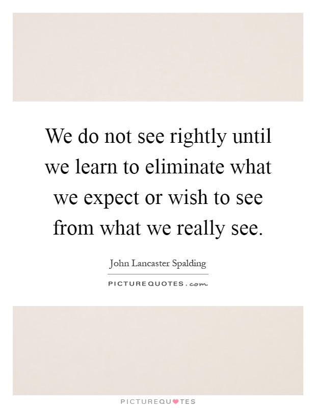 We do not see rightly until we learn to eliminate what we expect or wish to see from what we really see Picture Quote #1
