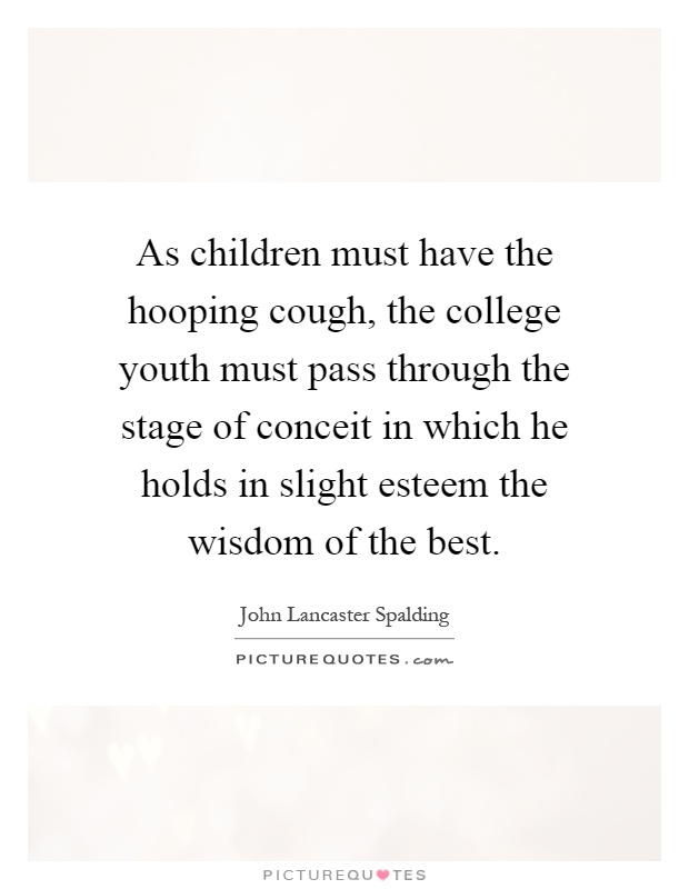 As children must have the hooping cough, the college youth must pass through the stage of conceit in which he holds in slight esteem the wisdom of the best Picture Quote #1