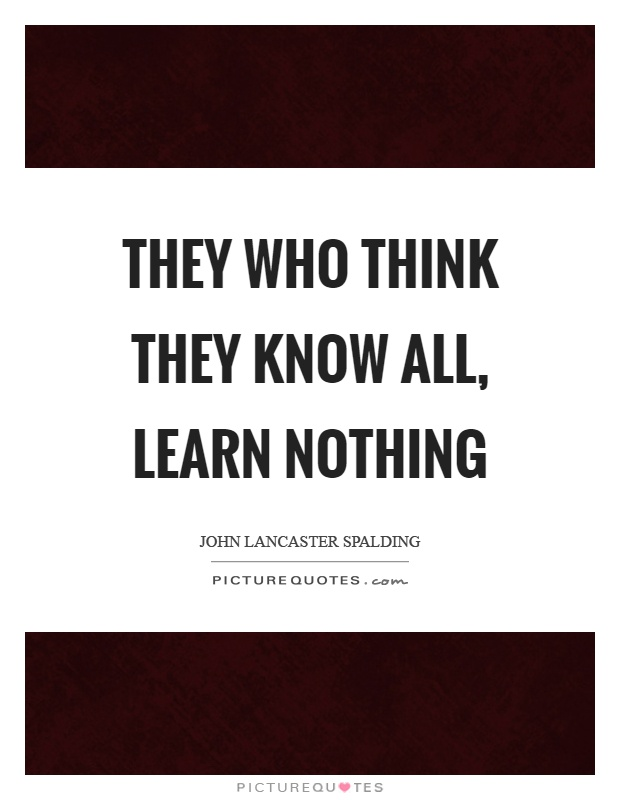 They who think they know all, learn nothing Picture Quote #1