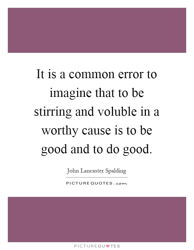 It is a common error to imagine that to be stirring and voluble in a worthy cause is to be good and to do good Picture Quote #1
