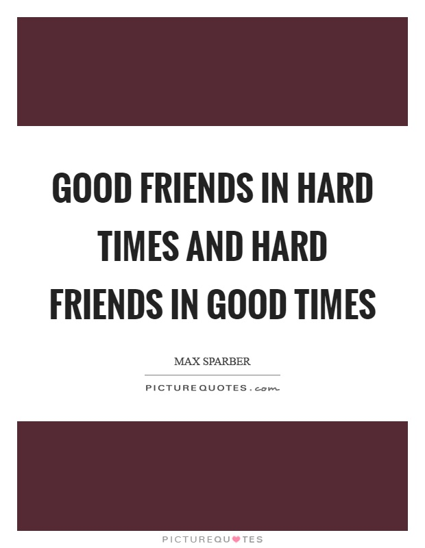 Quotes About Good Friends In Hard Times : Max sparber quotes sayings quotations