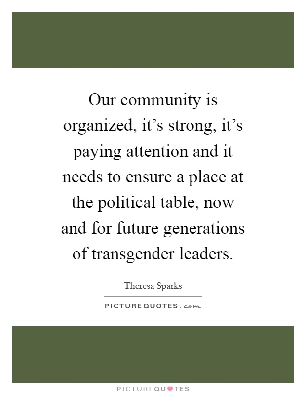 Our community is organized, it's strong, it's paying attention and it needs to ensure a place at the political table, now and for future generations of transgender leaders Picture Quote #1