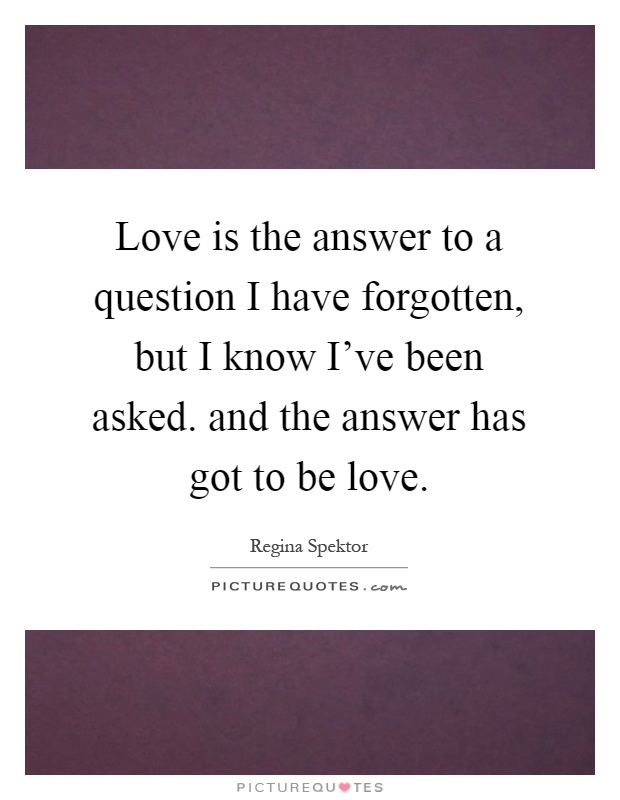 Love is the answer to a question I have forgotten, but I know I've been asked. and the answer has got to be love Picture Quote #1