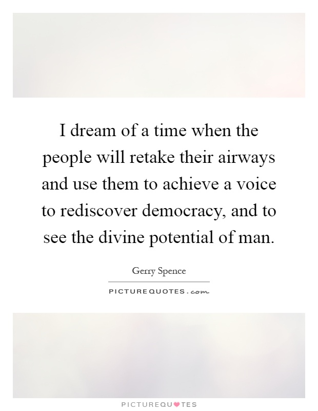 I dream of a time when the people will retake their airways and use them to achieve a voice to rediscover democracy, and to see the divine potential of man Picture Quote #1