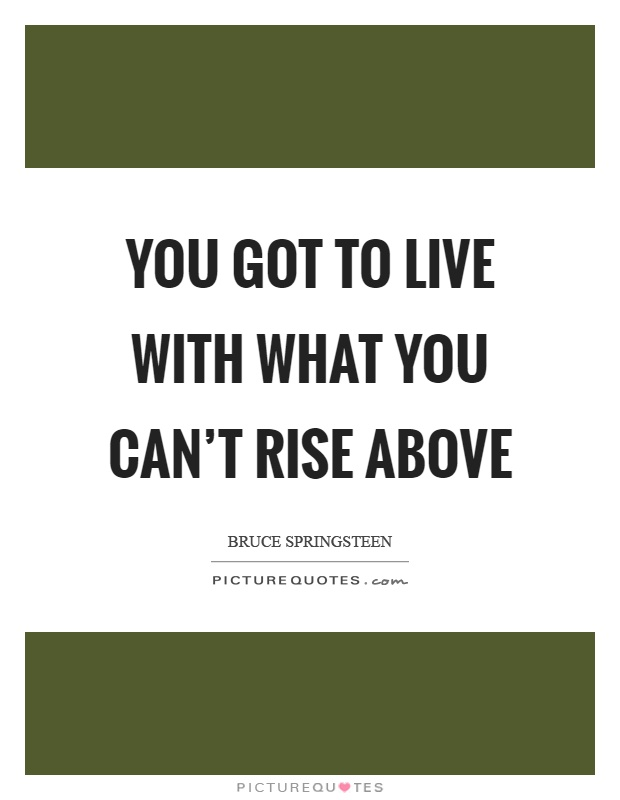You got to live with what you can't rise above Picture Quote #1