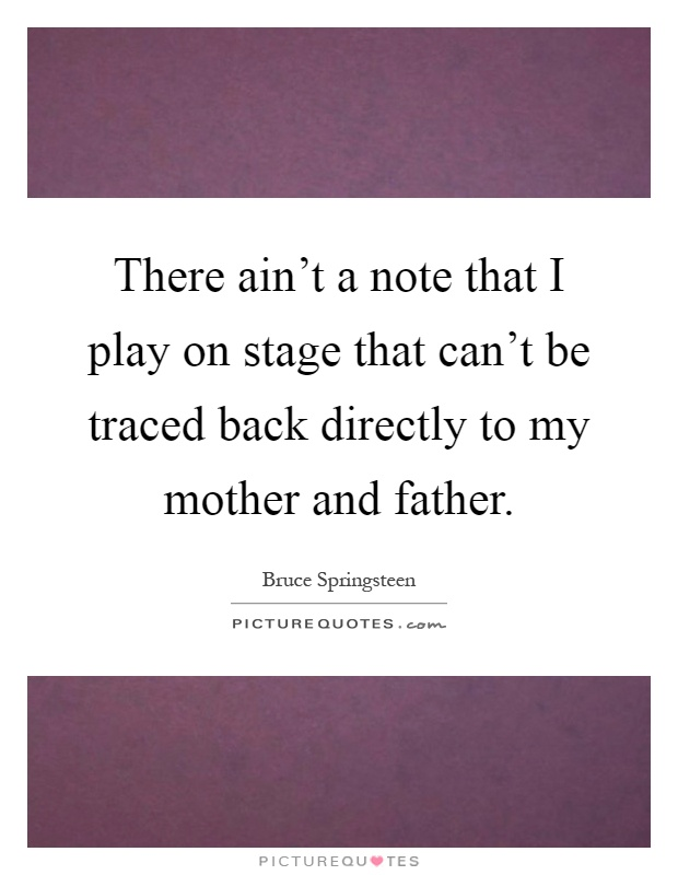There ain't a note that I play on stage that can't be traced back directly to my mother and father Picture Quote #1